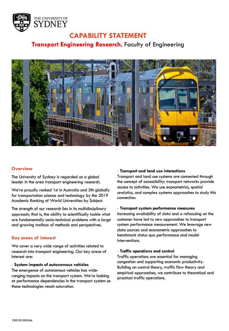 CAPABILITY STATEMENT Transport Engineering Research, Faculty of Engineering Overview The University of Sydney is regarded as a global leader in the area transport engineering research. We're proudly ranked 1st in Australia and 5th globally for transportation science and technology by the 2019 Academic Ranking of World Universities by Subject. The strength of our research lies in its multidisciplinary approach; that is, the ability to scientifically tackle what are fundamentally socio-technical problems with a large and growing toolbox of methods and perspectives. Key areas of interest We cover a very wide range of activities related to research into transport engineering. Our key areas of interest are: - System impacts of autonomous vehicles The emergence of autonomous vehicles has wide- ranging impacts on the transport system. We're looking at performance dependencies in the transport system as these technologies reach saturation. - Transport and land use interactions Transport and land use systems are connected through the concept of accessibility: transport networks provide access to activities. We use econometrics, spatial analytics, and complex systems approaches to study this connection. - Transport system performance measures Increasing availability of data and a refocusing on the customer have led to new approaches to transport system performance measurement. We leverage new data sources and econometric approaches to benchmark status quo performance and model interventions. - Traffic operations and control Traffic operations are essential for managing congestion and supporting economic productivity. Building on control theory, traffic flow theory and empirical approaches, we contribute to theoretical and practical traffic operations.