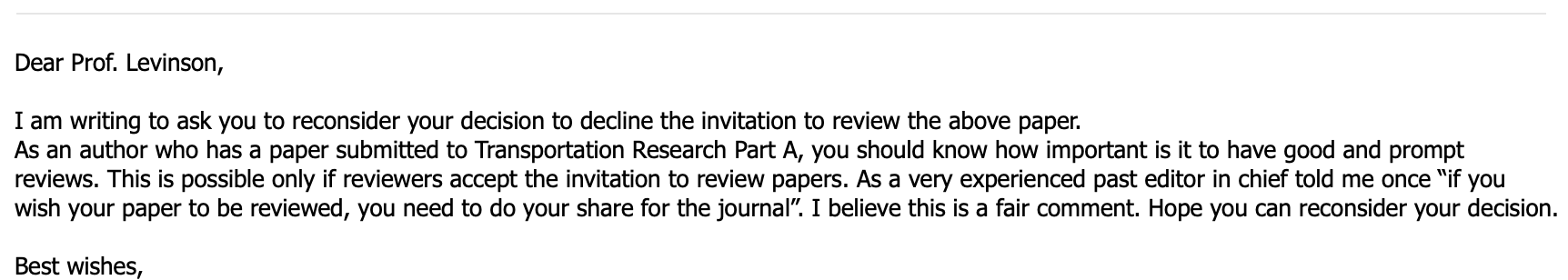 """Dear Prof. Levinson,   I am writing to ask you to reconsider your decision to decline the invitation to review the above paper. As an author who has a paper submitted to Transportation Research Part A, you should know how important is it to have good and prompt reviews. This is possible only if reviewers accept the invitation to review papers. As a very experienced past editor in chief told me once """"if you wish your paper to be reviewed, you need to do your share for the journal"""". I believe this is a fair comment. Hope you can reconsider your decision.   Best wishes,"""