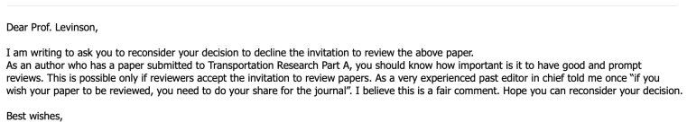 "Dear Prof. Levinson,   I am writing to ask you to reconsider your decision to decline the invitation to review the above paper. As an author who has a paper submitted to Transportation Research Part A, you should know how important is it to have good and prompt reviews. This is possible only if reviewers accept the invitation to review papers. As a very experienced past editor in chief told me once ""if you wish your paper to be reviewed, you need to do your share for the journal"". I believe this is a fair comment. Hope you can reconsider your decision.   Best wishes,"